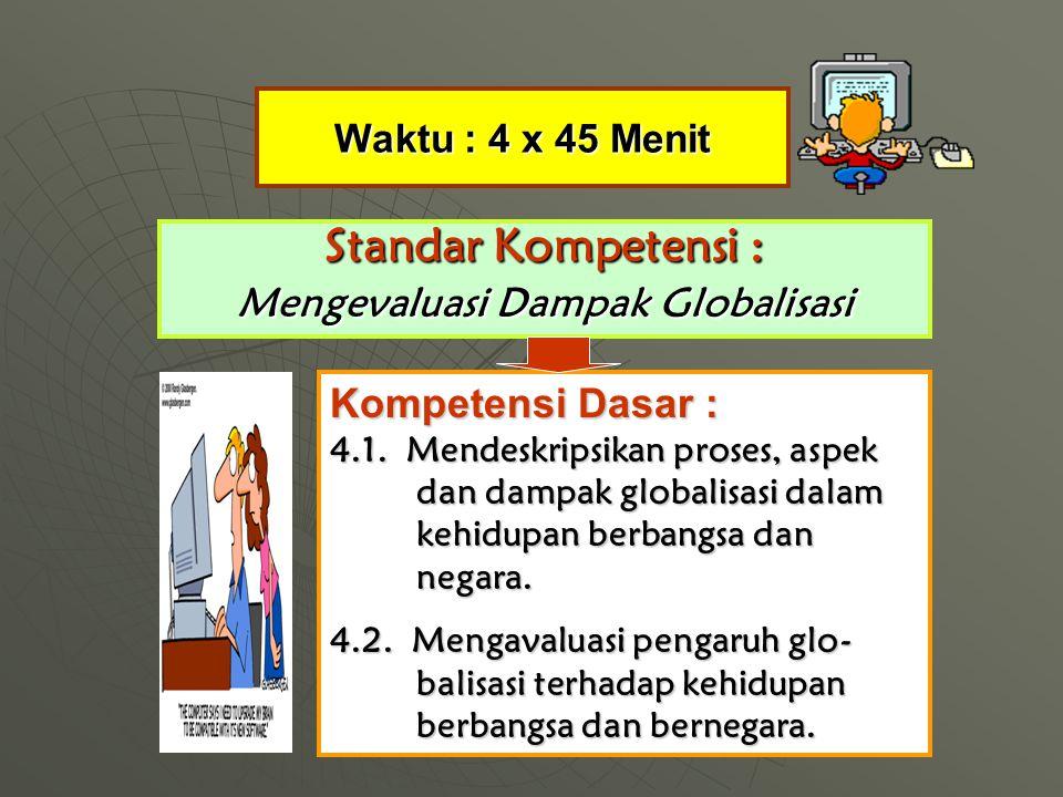 Waktu : 4 x 45 Menit Standar Kompetensi : Mengevaluasi Dampak Globalisasi Kompetensi Dasar : 4.1.
