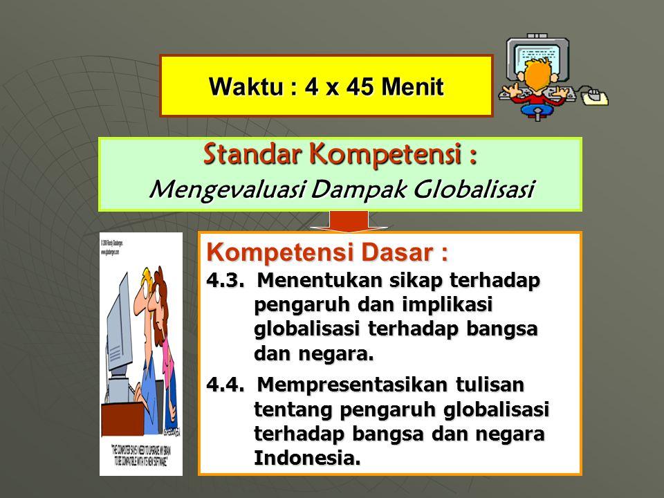 Waktu : 4 x 45 Menit Standar Kompetensi : Mengevaluasi Dampak Globalisasi Kompetensi Dasar : 4.3.
