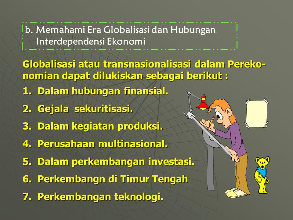 b.Memahami Era Globalisasi dan Hubungan Interdependensi Ekonomi Globalisasi atau transnasionalisasi dalam Pereko- nomian dapat dilukiskan sebagai berikut : 1.Dalam hubungan finansial.