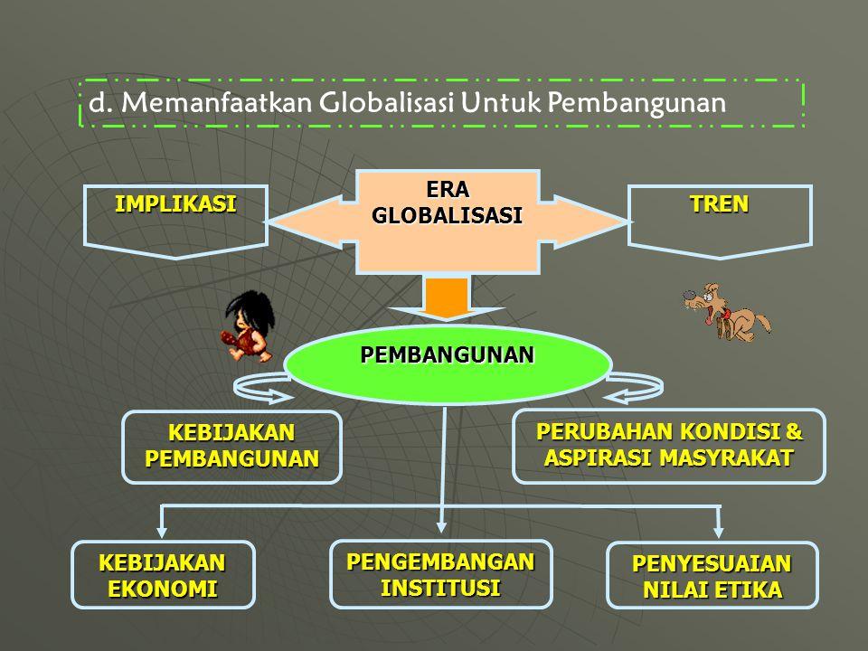 d.Memanfaatkan Globalisasi Untuk Pembangunan ERAGLOBALISASI TREN PEMBANGUNAN PENGEMBANGAN INSTITUSI KEBIJAKAN EKONOMI KEBIJAKAN PEMBANGUNAN PERUBAHAN KONDISI & ASPIRASI MASYRAKAT IMPLIKASI PENYESUAIAN NILAI ETIKA