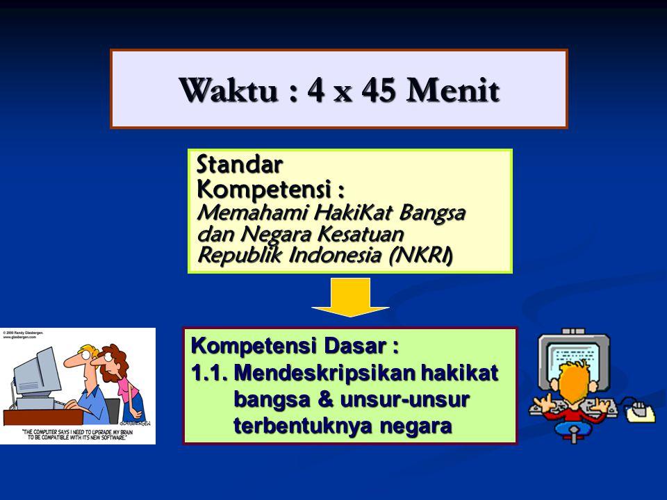 Waktu : 4 x 45 Menit Standar Kompetensi : Memahami HakiKat Bangsa dan Negara Kesatuan Republik Indonesia (NKRI) Kompetensi Dasar : 1.1.