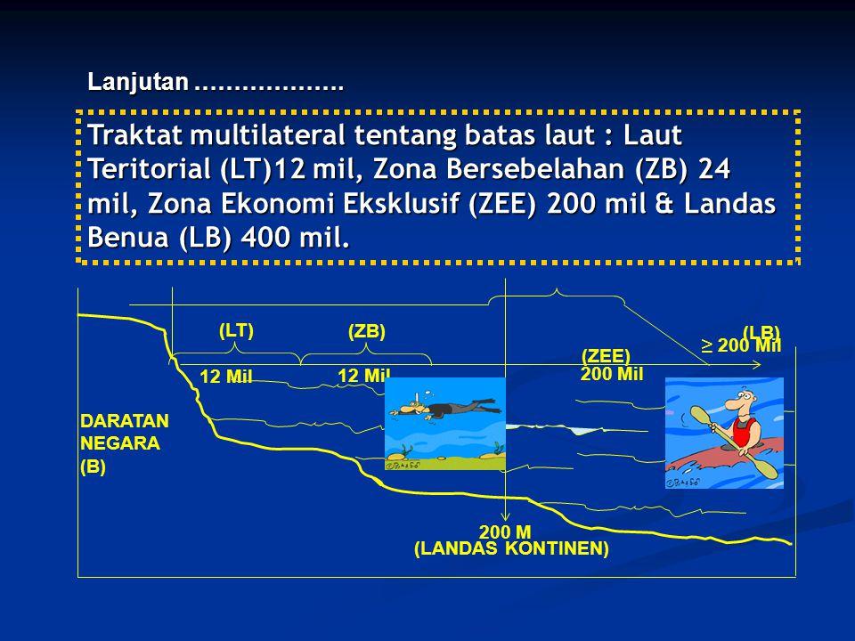 Traktat multilateral tentang batas laut : Laut Teritorial (LT)12 mil, Zona Bersebelahan (ZB) 24 mil, Zona Ekonomi Eksklusif (ZEE) 200 mil & Landas Benua (LB) 400 mil.