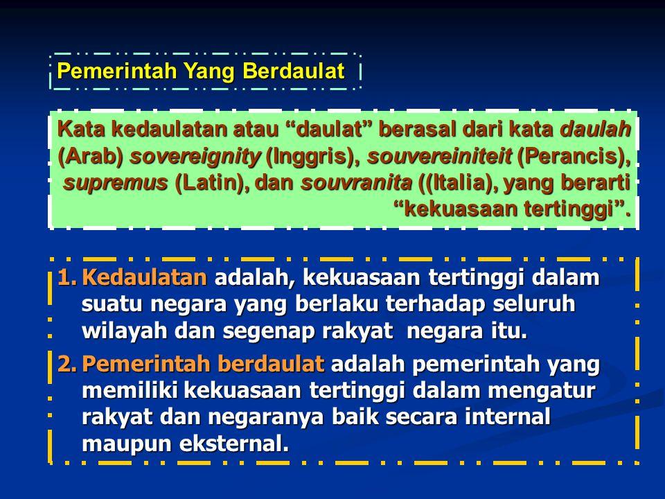 1.Kedaulatan adalah, kekuasaan tertinggi dalam suatu negara yang berlaku terhadap seluruh wilayah dan segenap rakyat negara itu.