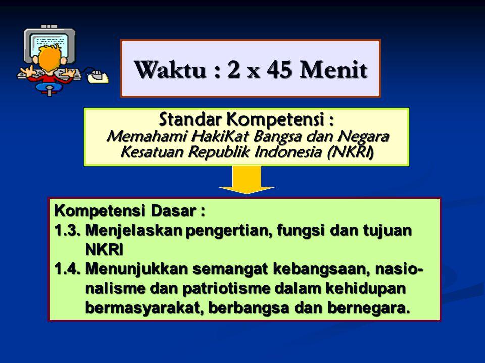 Waktu : 2 x 45 Menit Standar Kompetensi : Memahami HakiKat Bangsa dan Negara Kesatuan Republik Indonesia (NKRI) Kompetensi Dasar : 1.3.