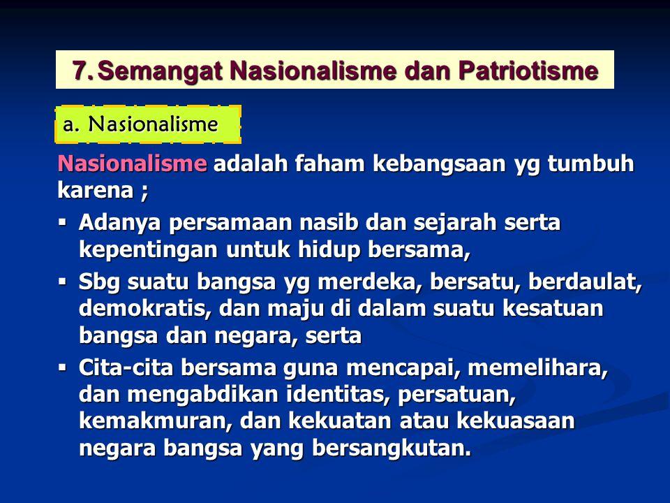 7.Semangat Nasionalisme dan Patriotisme Nasionalisme adalah faham kebangsaan yg tumbuh karena ;  Adanya persamaan nasib dan sejarah serta kepentingan untuk hidup bersama,  Sbg suatu bangsa yg merdeka, bersatu, berdaulat, demokratis, dan maju di dalam suatu kesatuan bangsa dan negara, serta  Cita-cita bersama guna mencapai, memelihara, dan mengabdikan identitas, persatuan, kemakmuran, dan kekuatan atau kekuasaan negara bangsa yang bersangkutan.