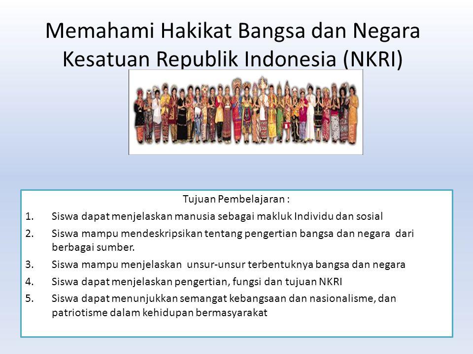 Memahami Hakikat Bangsa dan Negara Kesatuan Republik Indonesia (NKRI) Tujuan Pembelajaran : 1.Siswa dapat menjelaskan manusia sebagai makluk Individu