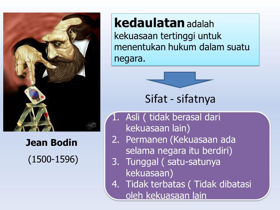 Jean Bodin (1500-1596) kedaulatan adalah kekuasaan tertinggi untuk menentukan hukum dalam suatu negara. Sifat - sifatnya 1.Asli ( tidak berasal dari k