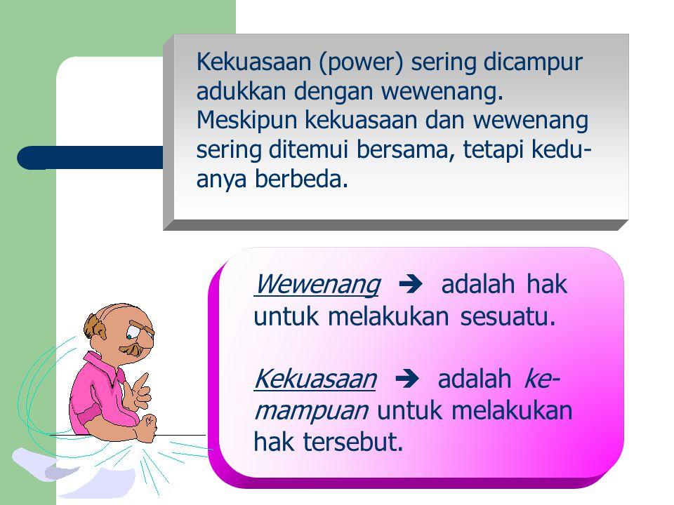 Kekuasaan (power) sering dicampur adukkan dengan wewenang. Meskipun kekuasaan dan wewenang sering ditemui bersama, tetapi kedu- anya berbeda. Wewenang