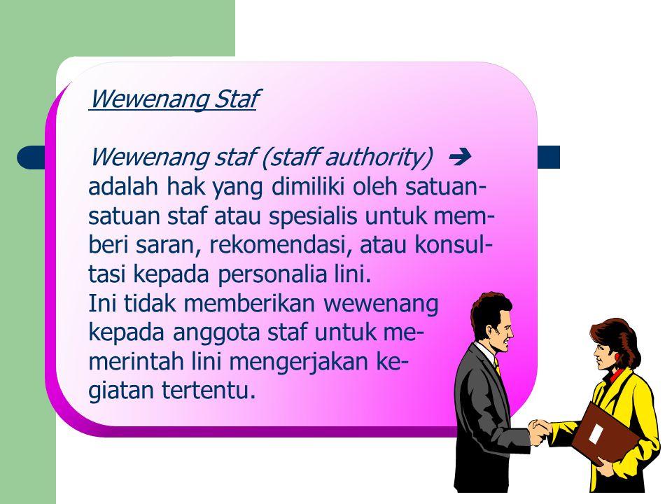 Wewenang Staf Wewenang staf (staff authority)  adalah hak yang dimiliki oleh satuan- satuan staf atau spesialis untuk mem- beri saran, rekomendasi, a