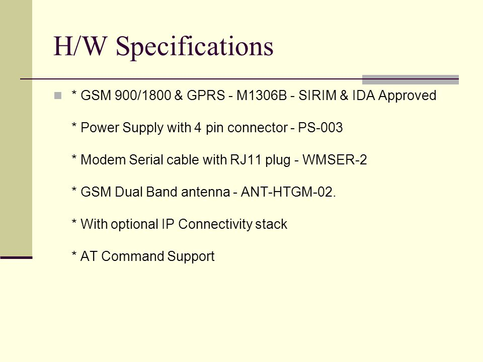H/W Specifications * GSM 900/1800 & GPRS - M1306B - SIRIM & IDA Approved * Power Supply with 4 pin connector - PS-003 * Modem Serial cable with RJ11 p