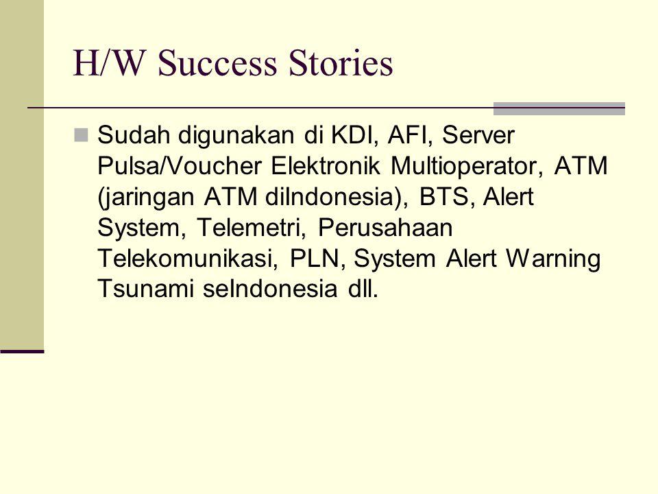 H/W Success Stories Sudah digunakan di KDI, AFI, Server Pulsa/Voucher Elektronik Multioperator, ATM (jaringan ATM diIndonesia), BTS, Alert System, Tel