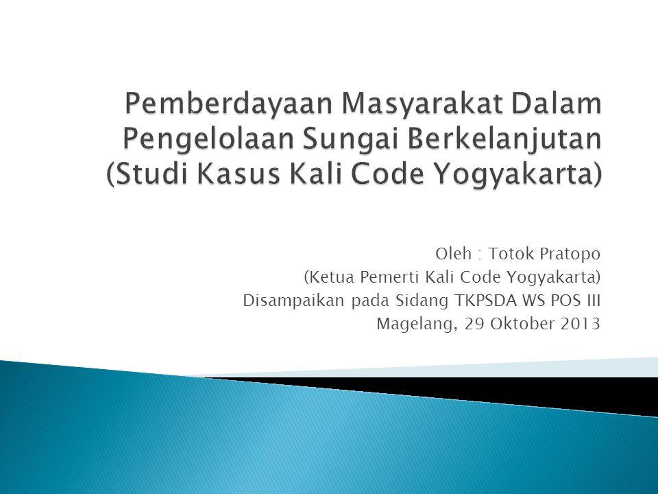 Oleh : Totok Pratopo (Ketua Pemerti Kali Code Yogyakarta) Disampaikan pada Sidang TKPSDA WS POS III Magelang, 29 Oktober 2013