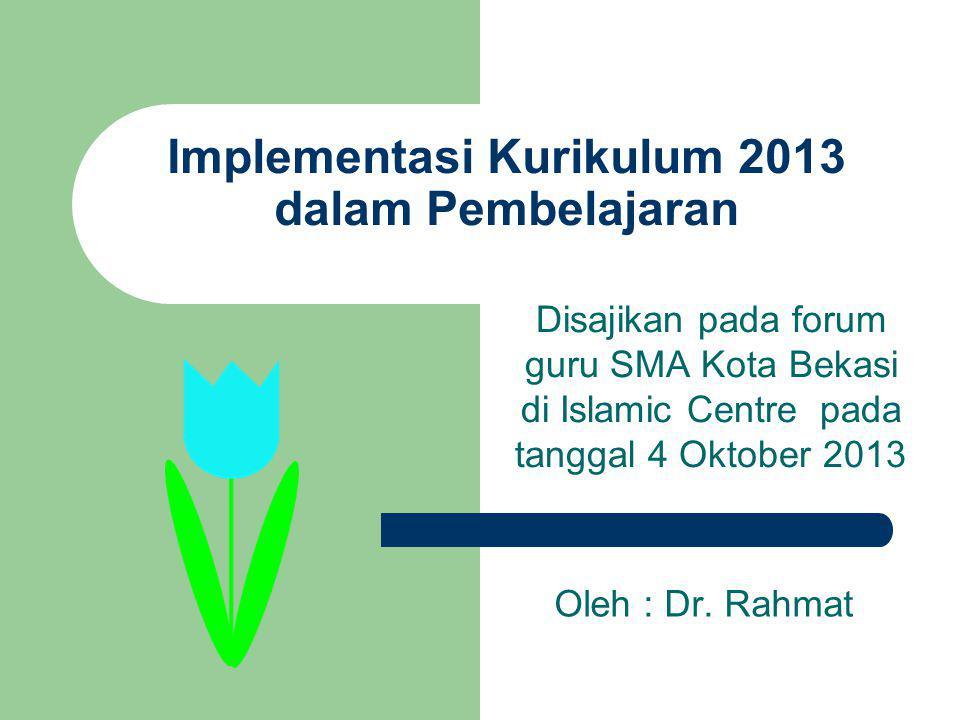 Implementasi Kurikulum 2013 dalam Pembelajaran Disajikan pada forum guru SMA Kota Bekasi di Islamic Centre pada tanggal 4 Oktober 2013 Oleh : Dr. Rahm