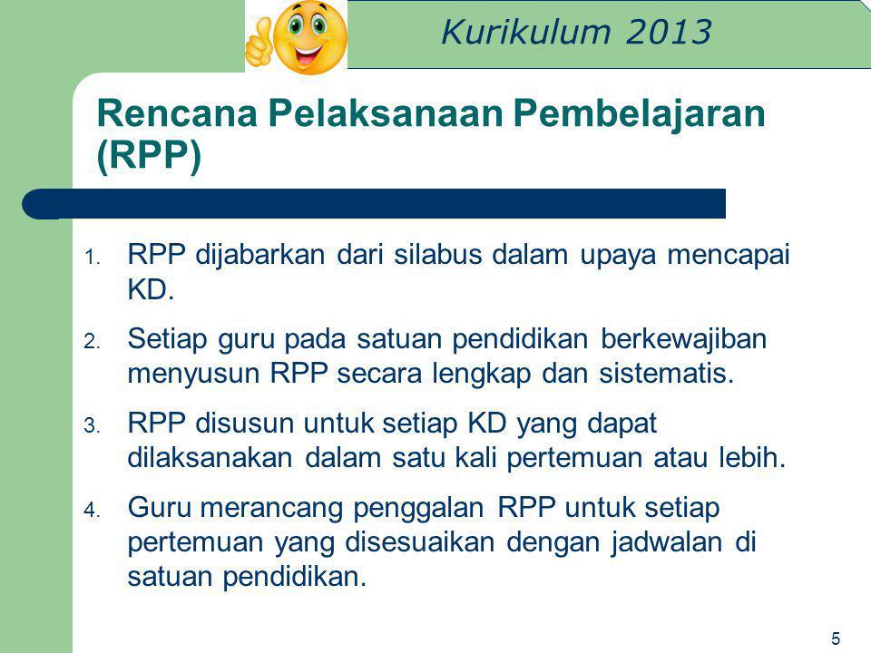 Kurikulum 2013 Rencana Pelaksanaan Pembelajaran (RPP) 1. RPP dijabarkan dari silabus dalam upaya mencapai KD. 2. Setiap guru pada satuan pendidikan be