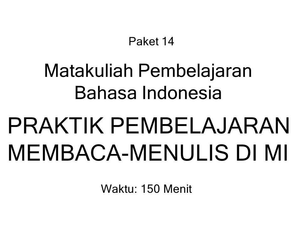 Paket 14 Matakuliah Pembelajaran Bahasa Indonesia PRAKTIK PEMBELAJARAN MEMBACA-MENULIS DI MI Waktu: 150 Menit