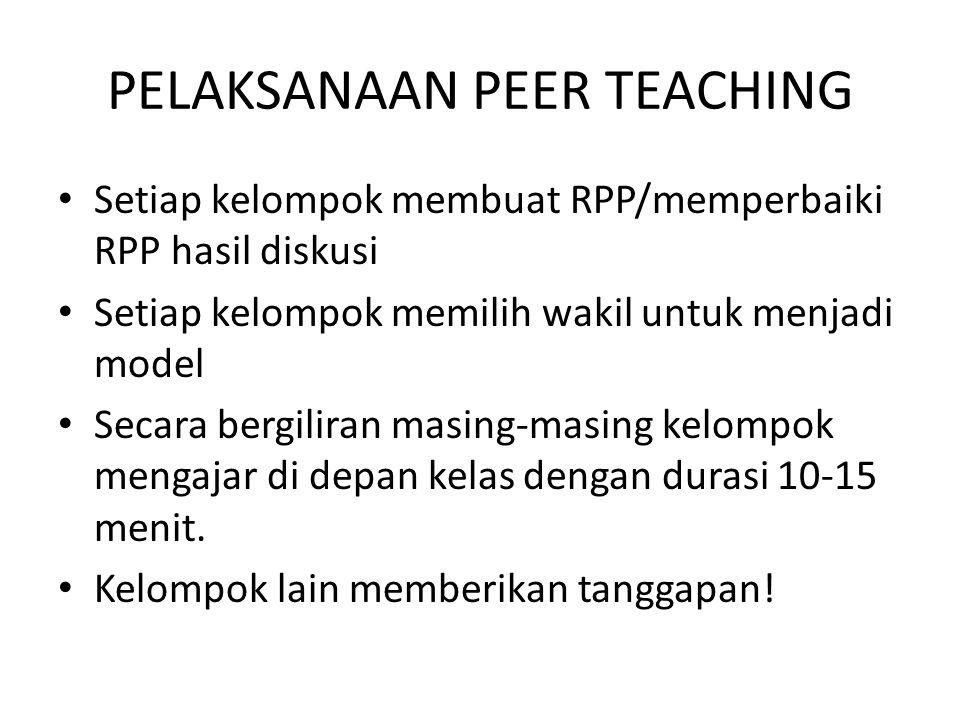 PELAKSANAAN PEER TEACHING Setiap kelompok membuat RPP/memperbaiki RPP hasil diskusi Setiap kelompok memilih wakil untuk menjadi model Secara bergiliran masing-masing kelompok mengajar di depan kelas dengan durasi 10-15 menit.