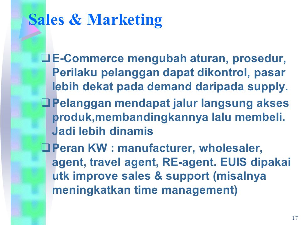 17 Sales & Marketing  E-Commerce mengubah aturan, prosedur, Perilaku pelanggan dapat dikontrol, pasar lebih dekat pada demand daripada supply.  Pela