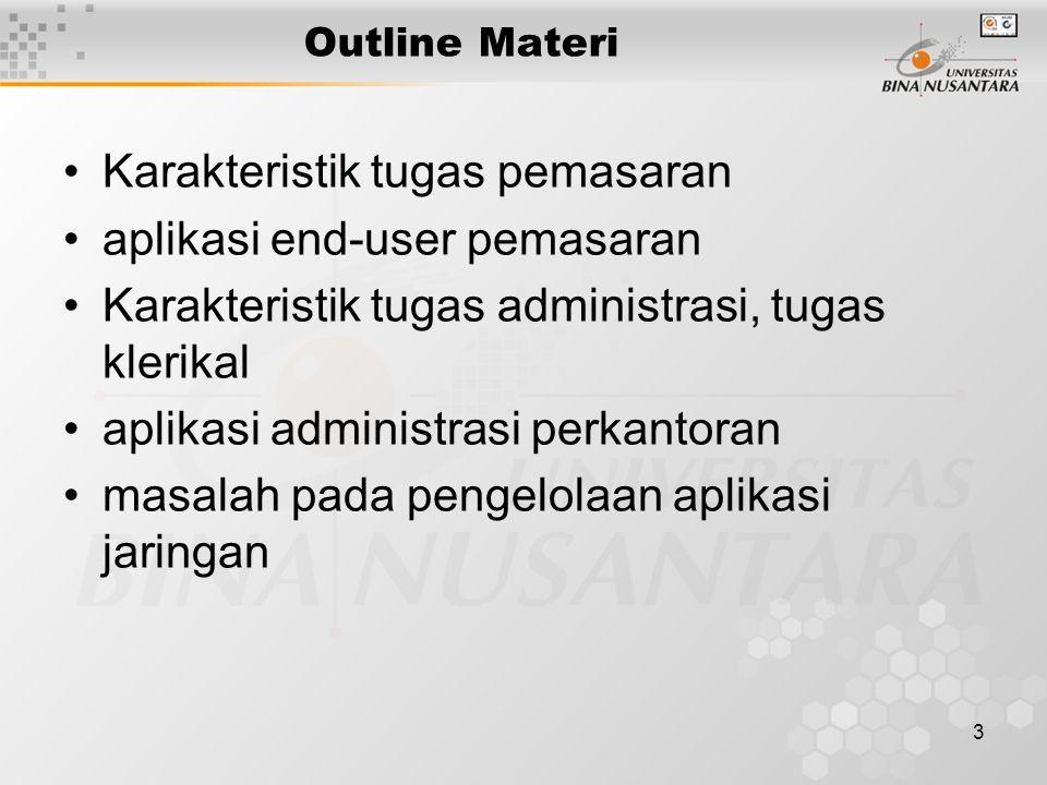 3 Outline Materi Karakteristik tugas pemasaran aplikasi end-user pemasaran Karakteristik tugas administrasi, tugas klerikal aplikasi administrasi perkantoran masalah pada pengelolaan aplikasi jaringan