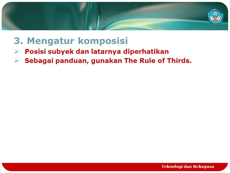 3.Mengatur komposisi  Posisi subyek dan latarnya diperhatikan  Sebagai panduan, gunakan The Rule of Thirds. Teknologi dan Rekayasa