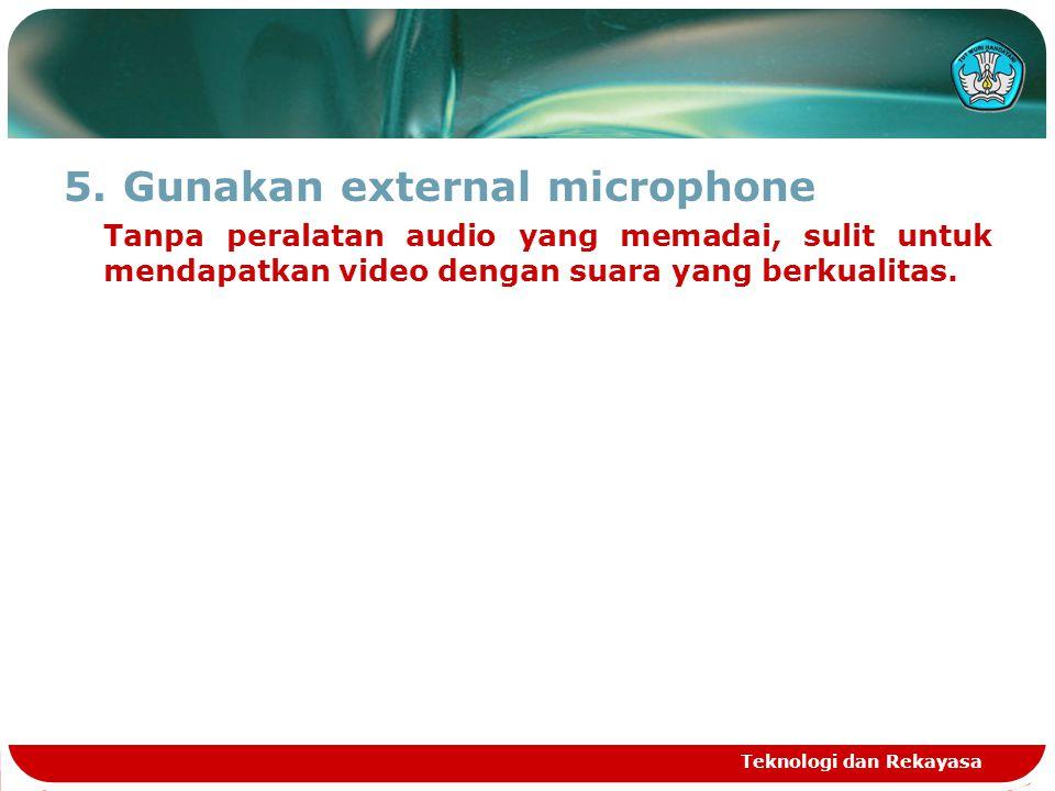 5.Gunakan external microphone Tanpa peralatan audio yang memadai, sulit untuk mendapatkan video dengan suara yang berkualitas. Teknologi dan Rekayasa