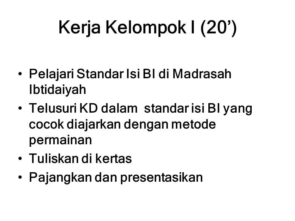 Kerja Kelompok I (20') Pelajari Standar Isi BI di Madrasah Ibtidaiyah Telusuri KD dalam standar isi BI yang cocok diajarkan dengan metode permainan Tuliskan di kertas Pajangkan dan presentasikan