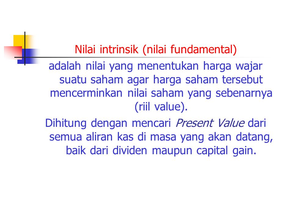 Nilai intrinsik (nilai fundamental) adalah nilai yang menentukan harga wajar suatu saham agar harga saham tersebut mencerminkan nilai saham yang sebenarnya (riil value).