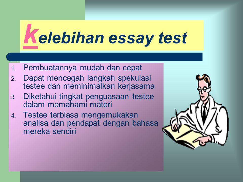k elebihan essay test 1.Pembuatannya mudah dan cepat 2.