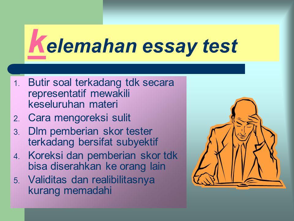 k elebihan essay test 1. Pembuatannya mudah dan cepat 2. Dapat mencegah langkah spekulasi testee dan meminimalkan kerjasama 3. Diketahui tingkat pengu