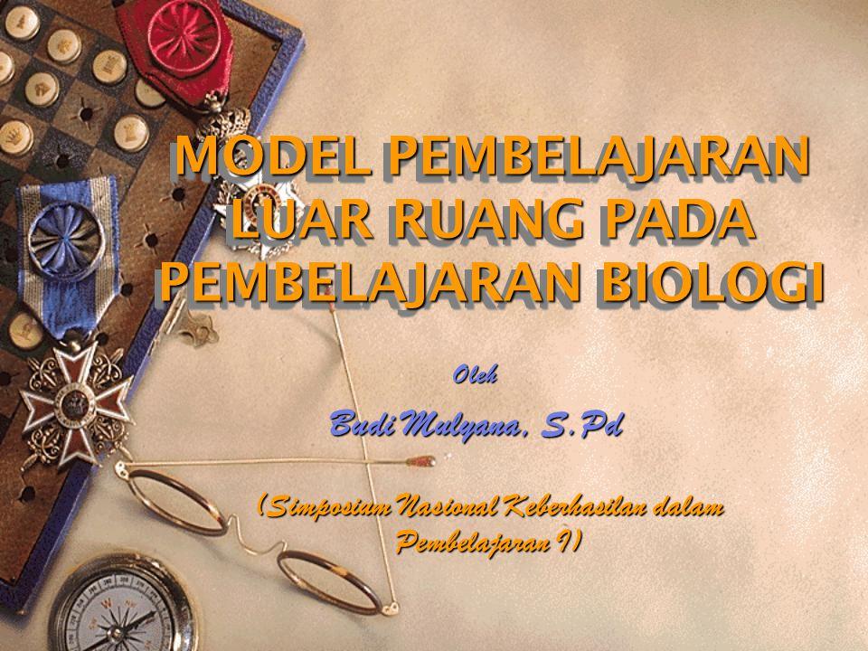MODEL PEMBELAJARAN LUAR RUANG PADA PEMBELAJARAN BIOLOGI Oleh Budi Mulyana, S.Pd (Simposium Nasional Keberhasilan dalam Pembelajaran I)