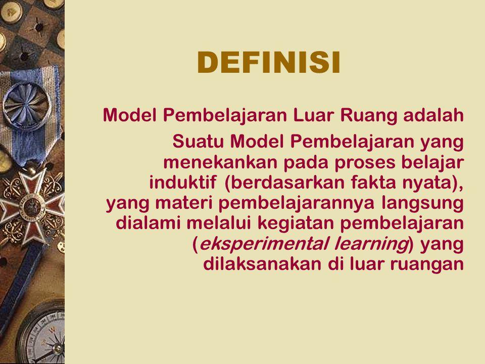DEFINISI Model Pembelajaran Luar Ruang adalah Suatu Model Pembelajaran yang menekankan pada proses belajar induktif (berdasarkan fakta nyata), yang ma