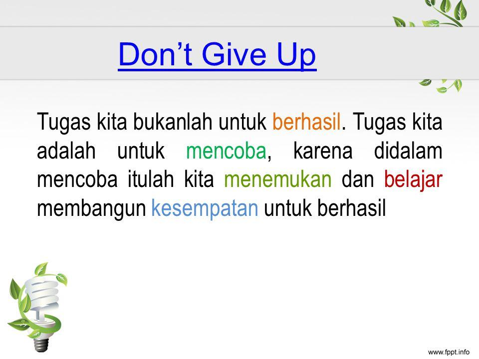 Don't Give Up Tugas kita bukanlah untuk berhasil. Tugas kita adalah untuk mencoba, karena didalam mencoba itulah kita menemukan dan belajar membangun