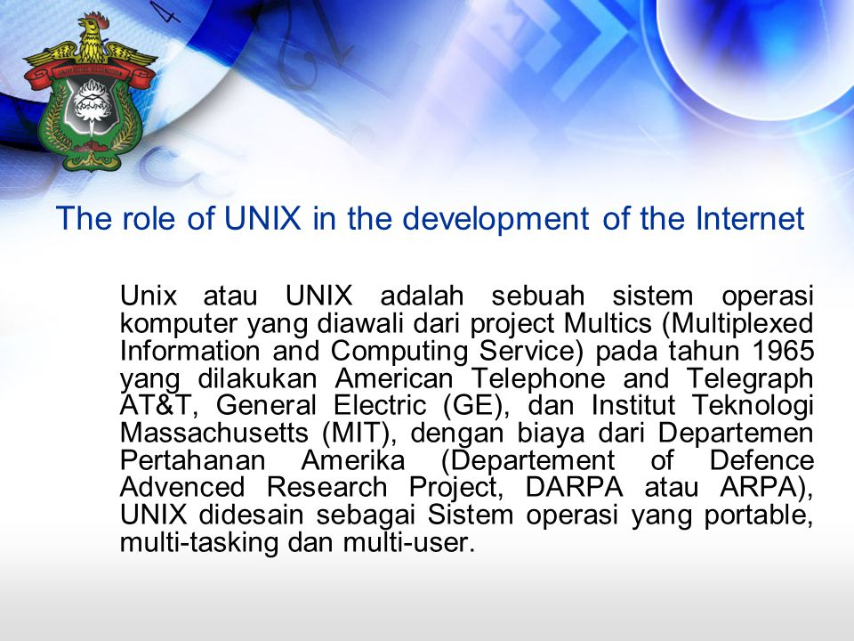 The role of UNIX in the development of the Internet Unix atau UNIX adalah sebuah sistem operasi komputer yang diawali dari project Multics (Multiplexed Information and Computing Service) pada tahun 1965 yang dilakukan American Telephone and Telegraph AT&T, General Electric (GE), dan Institut Teknologi Massachusetts (MIT), dengan biaya dari Departemen Pertahanan Amerika (Departement of Defence Advenced Research Project, DARPA atau ARPA), UNIX didesain sebagai Sistem operasi yang portable, multi-tasking dan multi-user.