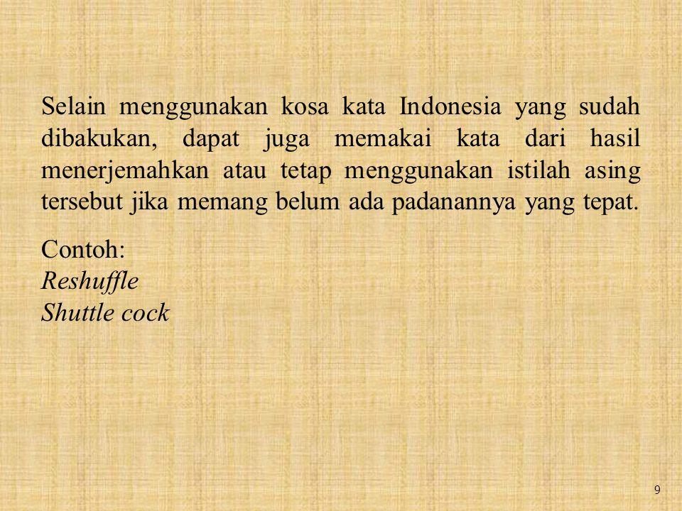 9 Selain menggunakan kosa kata Indonesia yang sudah dibakukan, dapat juga memakai kata dari hasil menerjemahkan atau tetap menggunakan istilah asing tersebut jika memang belum ada padanannya yang tepat.