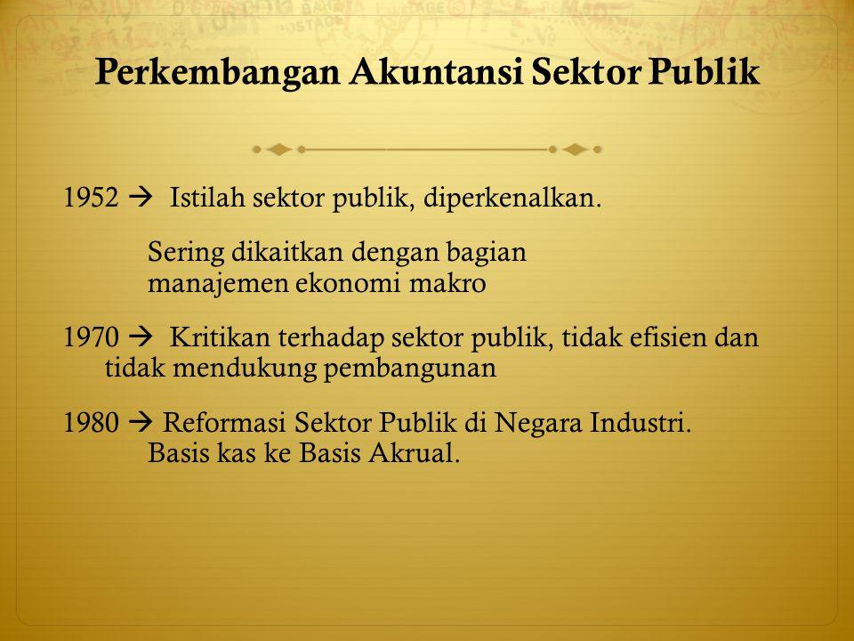 Perkembangan Akuntansi Sektor Publik 1952  Istilah sektor publik, diperkenalkan. Sering dikaitkan dengan bagian manajemen ekonomi makro 1970  Kritik