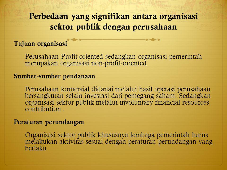 Perbedaan yang signifikan antara organisasi sektor publik dengan perusahaan Tujuan organisasi Perusahaan Profit oriented sedangkan organisasi pemerint