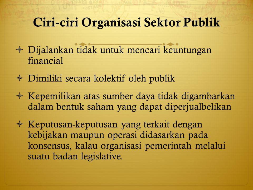 Ciri-ciri Organisasi Sektor Publik  Dijalankan tidak untuk mencari keuntungan financial  Dimiliki secara kolektif oleh publik  Kepemilikan atas sum