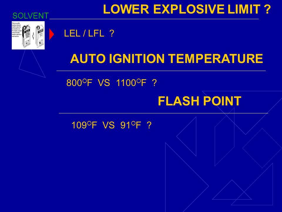 SOLVENT LOWER EXPLOSIVE LIMIT ? LEL / LFL ? AUTO IGNITION TEMPERATURE 800 O F VS 1100 O F ? FLASH POINT 109 O F VS 91 O F ?