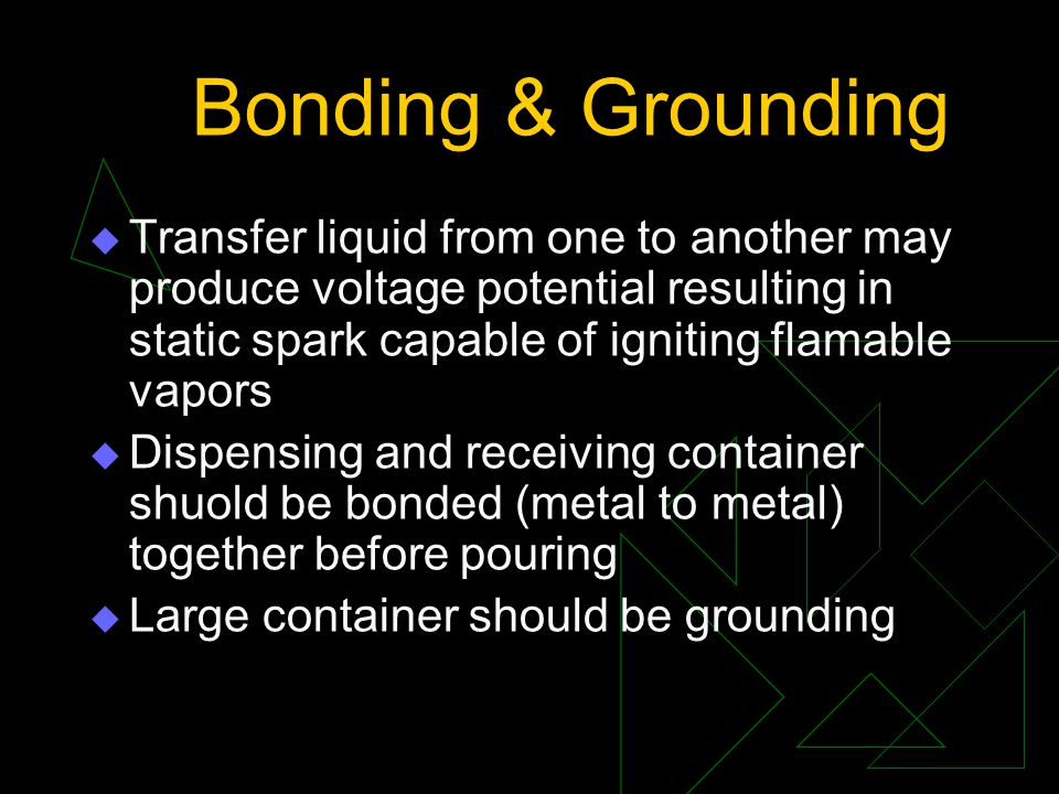 Bonding & Grounding  Transfer liquid from one to another may produce voltage potential resulting in static spark capable of igniting flamable vapors