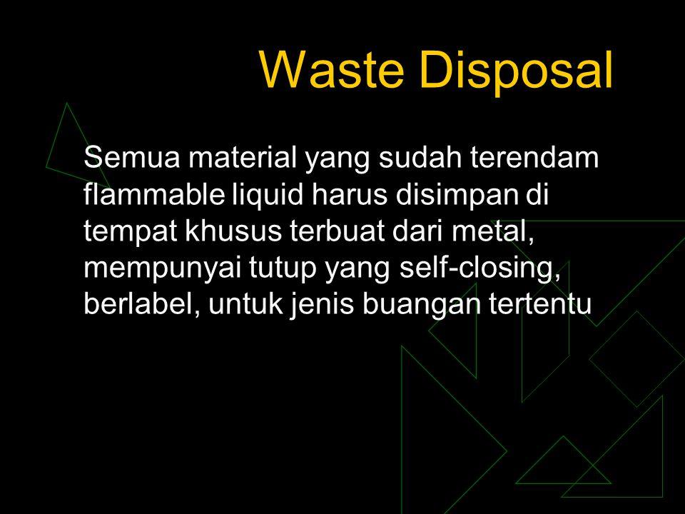 Waste Disposal Semua material yang sudah terendam flammable liquid harus disimpan di tempat khusus terbuat dari metal, mempunyai tutup yang self-closi