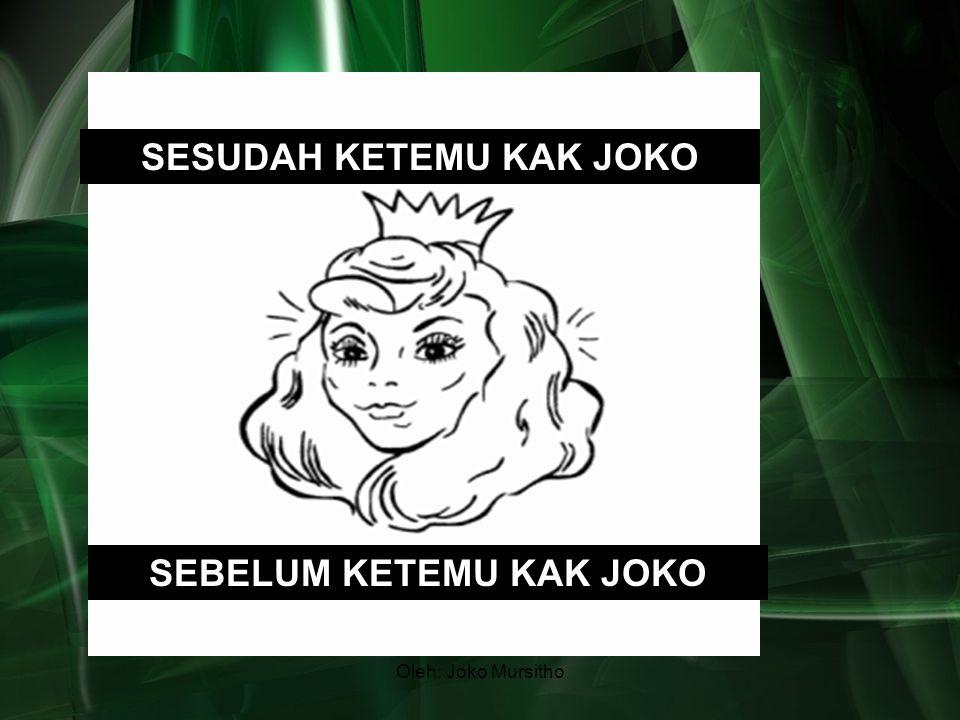 Oleh: Joko Mursitho SESUDAH KETEMU KAK JOKO SEBELUM KETEMU KAK JOKO