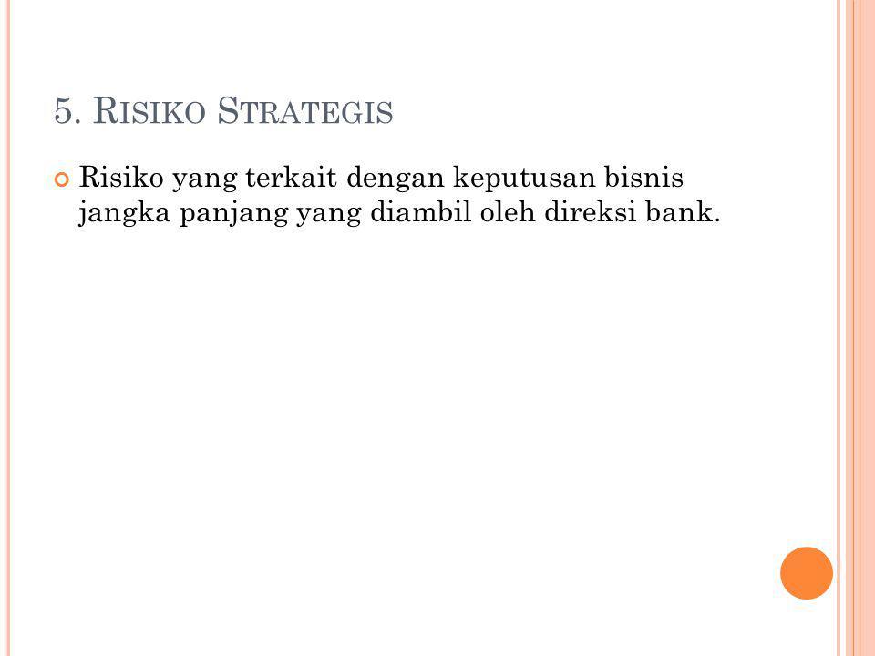5. R ISIKO S TRATEGIS Risiko yang terkait dengan keputusan bisnis jangka panjang yang diambil oleh direksi bank.