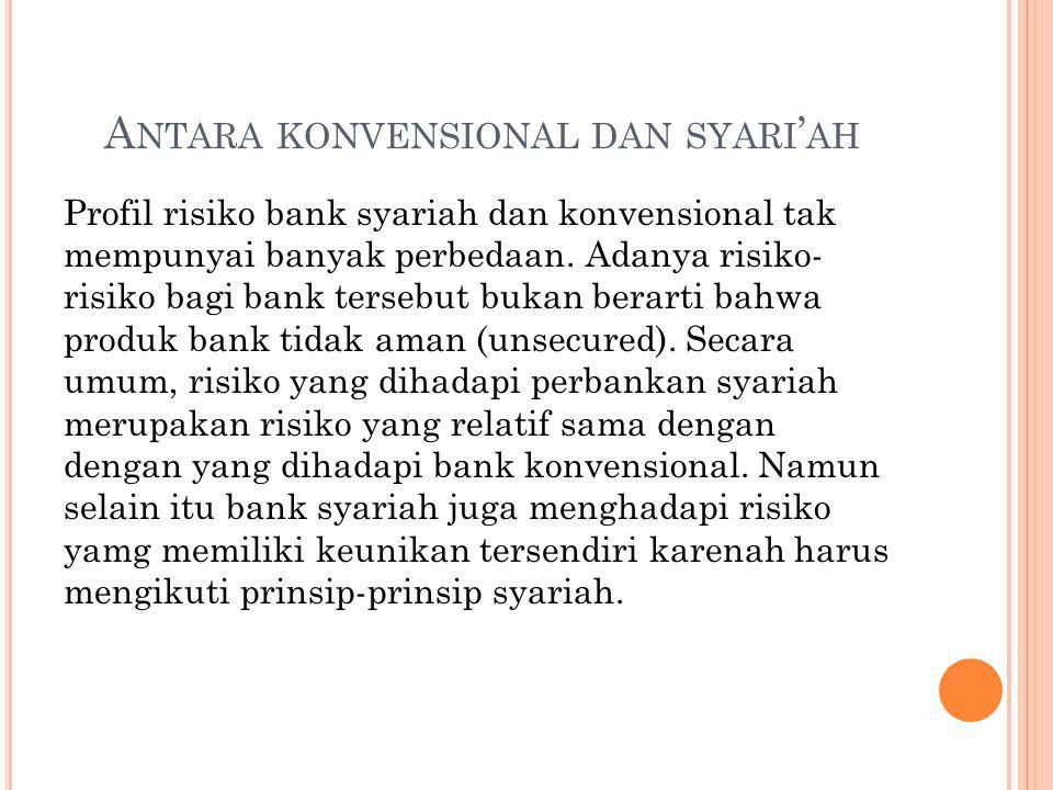 A NTARA KONVENSIONAL DAN SYARI ' AH Profil risiko bank syariah dan konvensional tak mempunyai banyak perbedaan. Adanya risiko- risiko bagi bank terseb