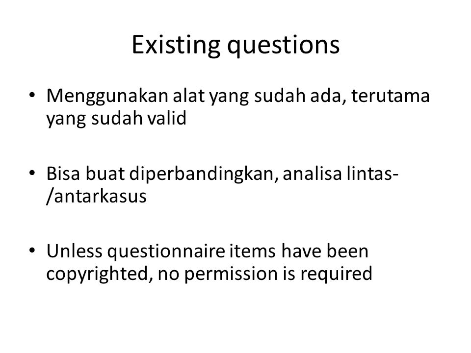 Existing questions Menggunakan alat yang sudah ada, terutama yang sudah valid Bisa buat diperbandingkan, analisa lintas- /antarkasus Unless questionnaire items have been copyrighted, no permission is required