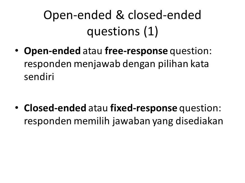 Open-ended & closed-ended questions (1) Open-ended atau free-response question: responden menjawab dengan pilihan kata sendiri Closed-ended atau fixed-response question: responden memilih jawaban yang disediakan