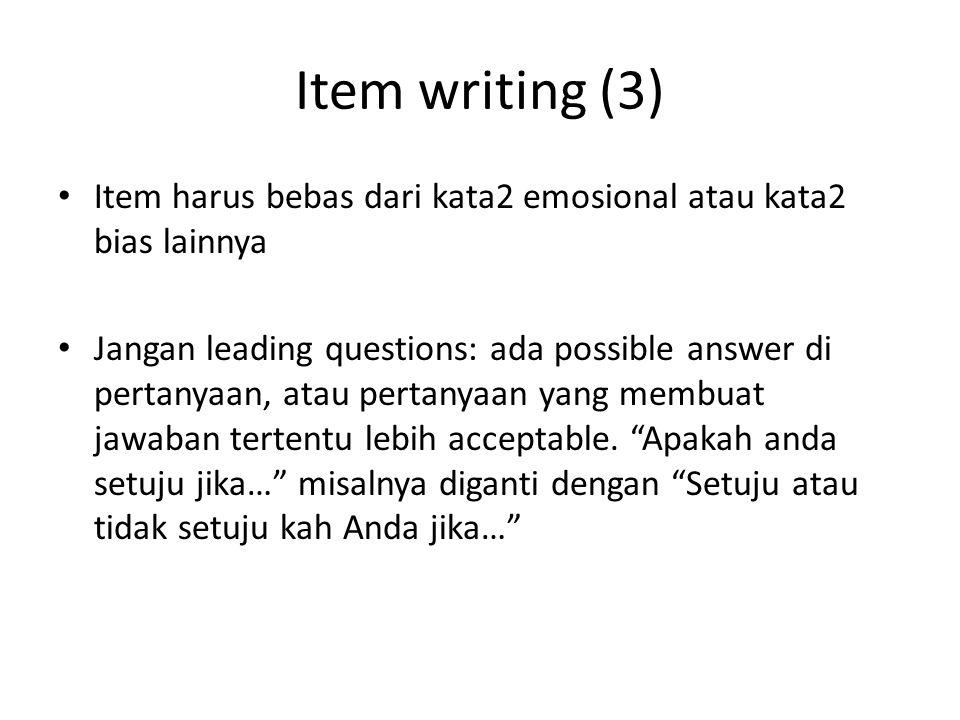 Item writing (3) Item harus bebas dari kata2 emosional atau kata2 bias lainnya Jangan leading questions: ada possible answer di pertanyaan, atau pertanyaan yang membuat jawaban tertentu lebih acceptable.