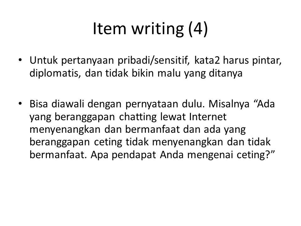 Item writing (4) Untuk pertanyaan pribadi/sensitif, kata2 harus pintar, diplomatis, dan tidak bikin malu yang ditanya Bisa diawali dengan pernyataan dulu.