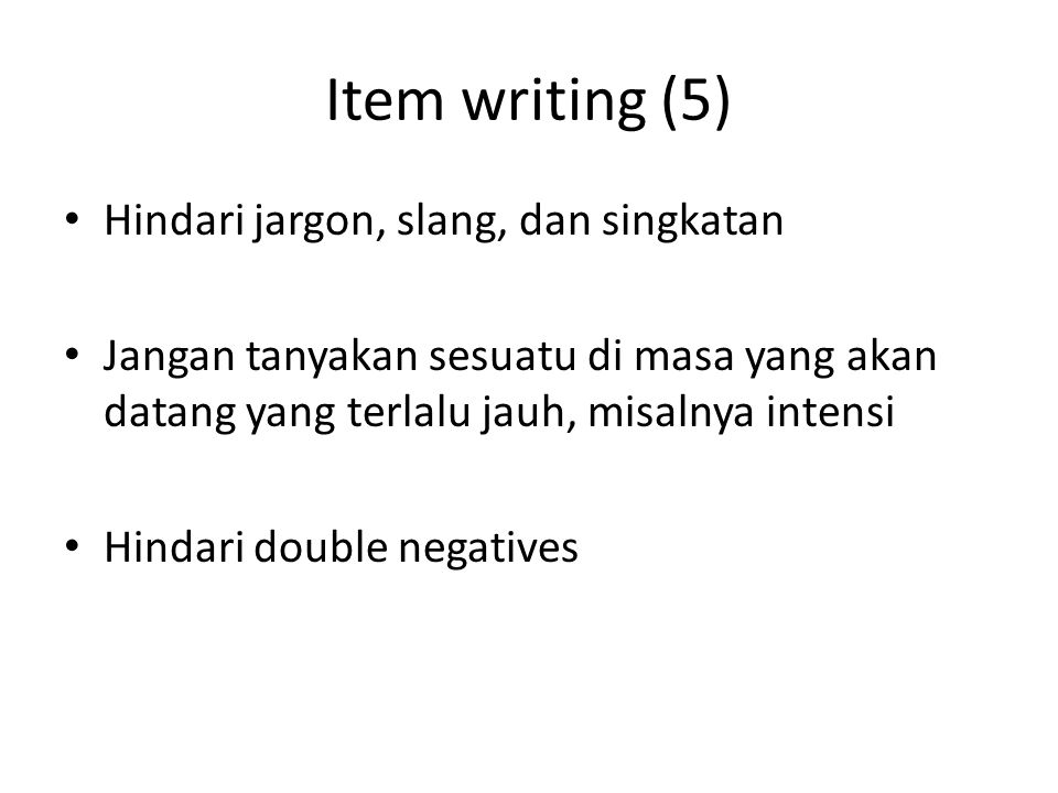 Item writing (5) Hindari jargon, slang, dan singkatan Jangan tanyakan sesuatu di masa yang akan datang yang terlalu jauh, misalnya intensi Hindari double negatives
