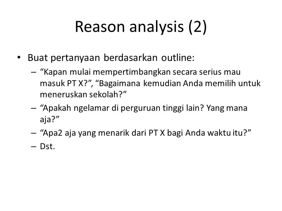 Reason analysis (2) Buat pertanyaan berdasarkan outline: – Kapan mulai mempertimbangkan secara serius mau masuk PT X? , Bagaimana kemudian Anda memilih untuk meneruskan sekolah? – Apakah ngelamar di perguruan tinggi lain.