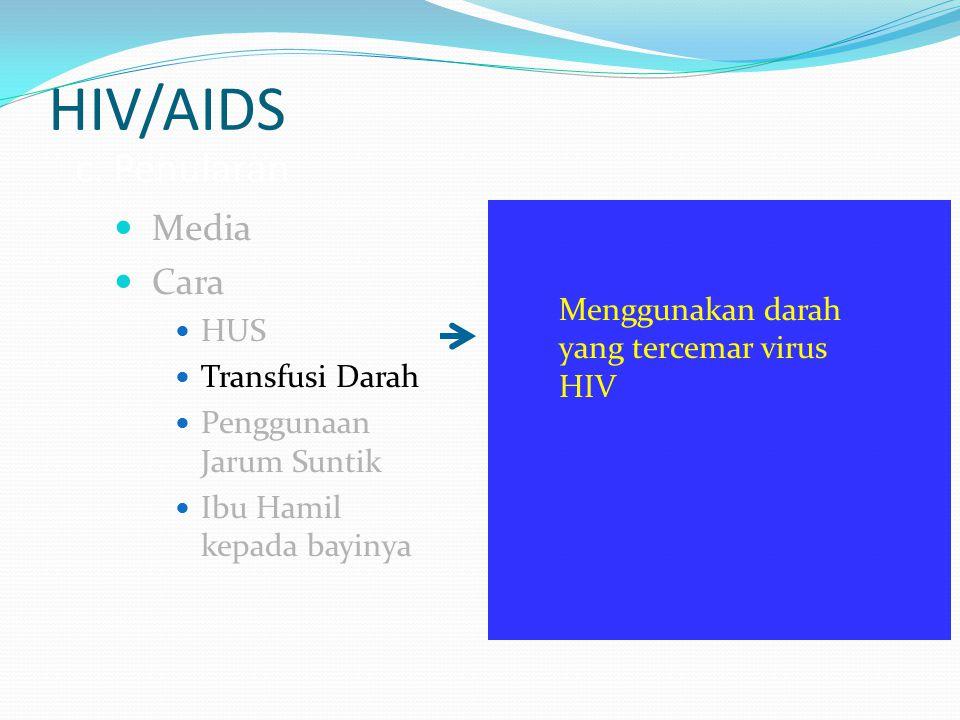 HIV/AIDS c. Penularan Media Cara HUS Transfusi Darah Penggunaan Jarum Suntik Ibu Hamil kepada bayinya Menggunakan darah yang tercemar virus HIV