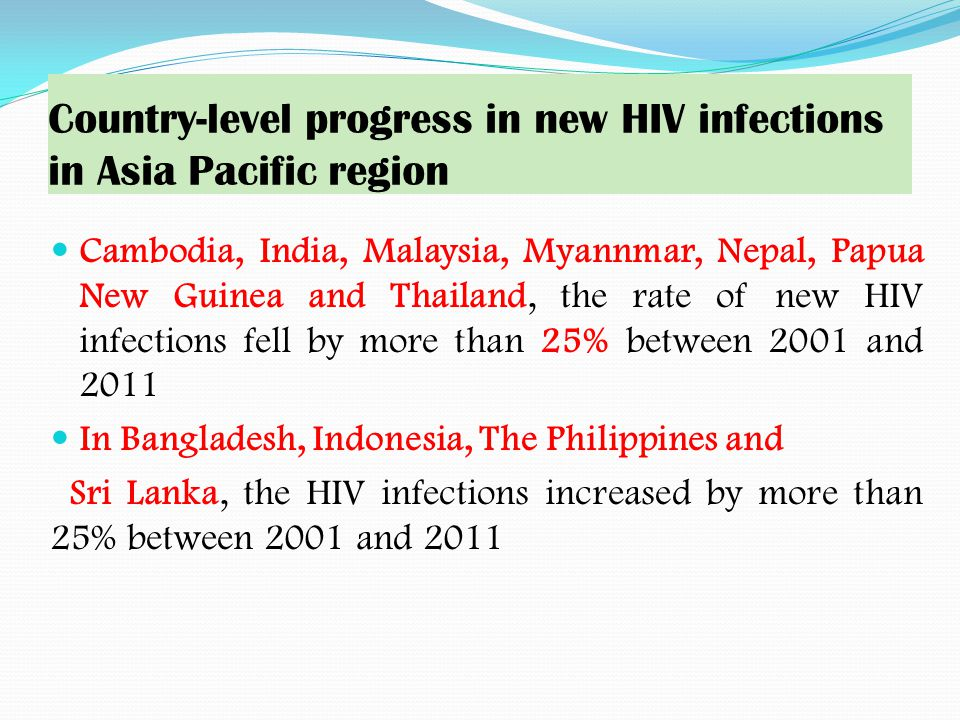 Country-level progress in new HIV infections in Asia Pacific region Cambodia, India, Malaysia, Myannmar, Nepal, Papua New Guinea and Thailand, the rate of new HIV infections fell by more than 25% between 2001 and 2011 In Bangladesh, Indonesia, The Philippines and Sri Lanka, the HIV infections increased by more than 25% between 2001 and 2011